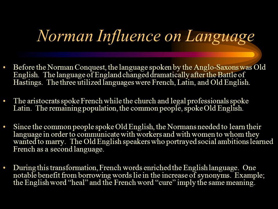 Norman Influence on Language Before the Norman Conquest, the language spoken by the Anglo-Saxons was Old English. The language of England changed dram
