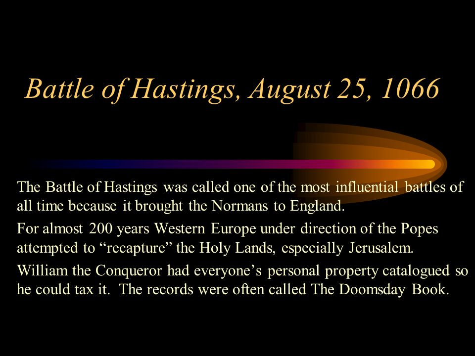 Battle of Hastings, August 25, 1066 The Battle of Hastings was called one of the most influential battles of all time because it brought the Normans t