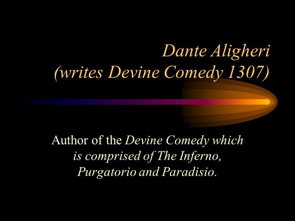 Dante Aligheri (writes Devine Comedy 1307) Author of the Devine Comedy which is comprised of The Inferno, Purgatorio and Paradisio.