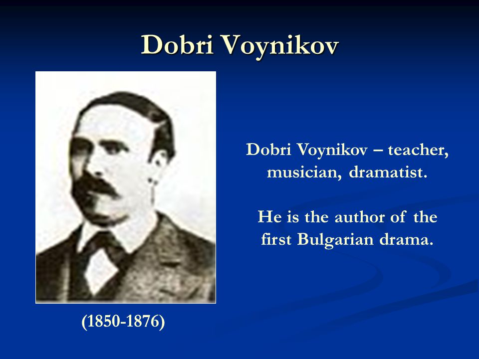 Dobri Voynikov (1850-1876) Dobri Voynikov – teacher, musician, dramatist.
