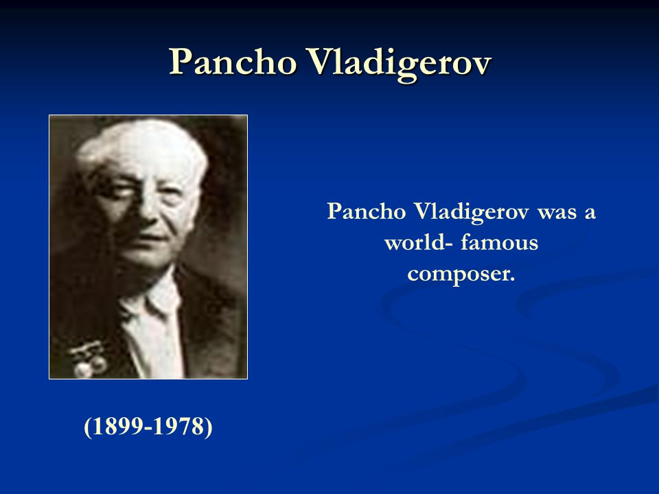 Pancho Vladigerov (1899-1978) Pancho Vladigerov was a world- famous composer.