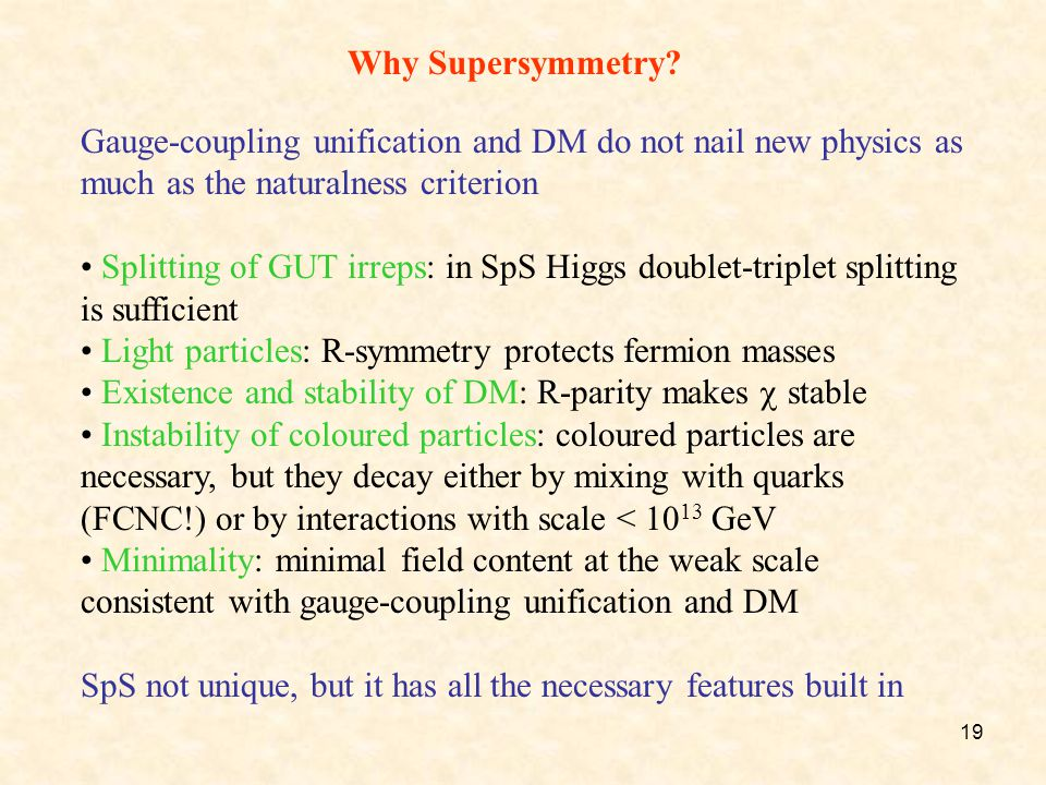 19 Why Supersymmetry? Gauge-coupling unification and DM do not nail new physics as much as the naturalness criterion Splitting of GUT irreps: in SpS H