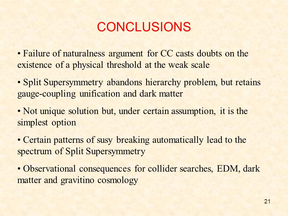 21 CONCLUSIONS Failure of naturalness argument for CC casts doubts on the existence of a physical threshold at the weak scale Split Supersymmetry abandons hierarchy problem, but retains gauge-coupling unification and dark matter Not unique solution but, under certain assumption, it is the simplest option Certain patterns of susy breaking automatically lead to the spectrum of Split Supersymmetry Observational consequences for collider searches, EDM, dark matter and gravitino cosmology