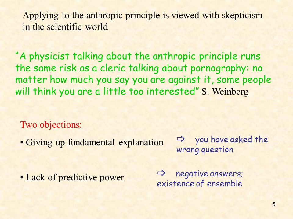 6 Applying to the anthropic principle is viewed with skepticism in the scientific world Two objections: Giving up fundamental explanation Lack of pred