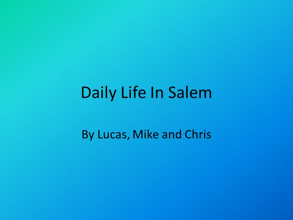 Daily Life In Salem By Lucas, Mike and Chris