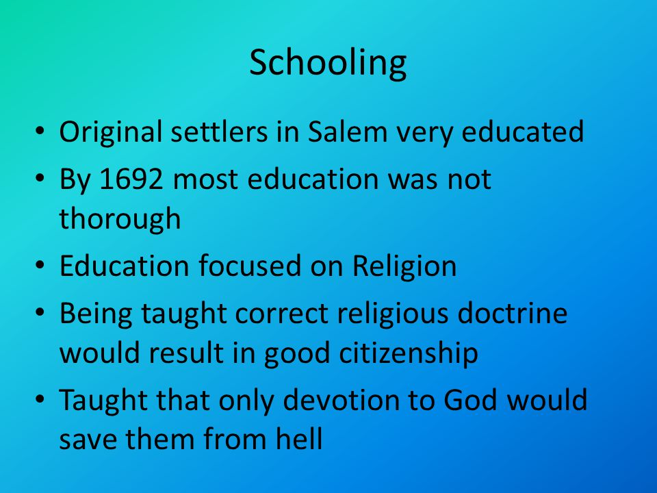 Schooling Original settlers in Salem very educated By 1692 most education was not thorough Education focused on Religion Being taught correct religious doctrine would result in good citizenship Taught that only devotion to God would save them from hell