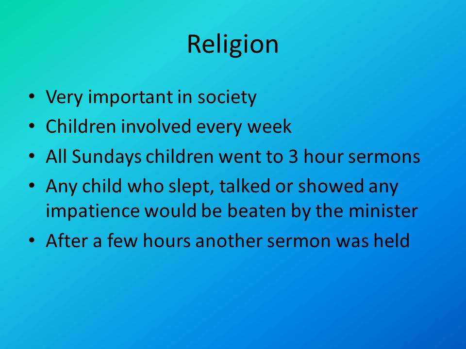 Religion Very important in society Children involved every week All Sundays children went to 3 hour sermons Any child who slept, talked or showed any impatience would be beaten by the minister After a few hours another sermon was held