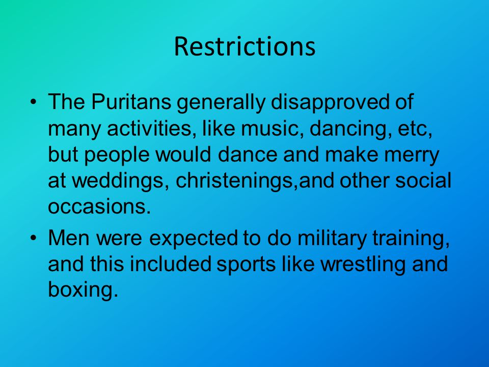 Restrictions The Puritans generally disapproved of many activities, like music, dancing, etc, but people would dance and make merry at weddings, christenings,and other social occasions.