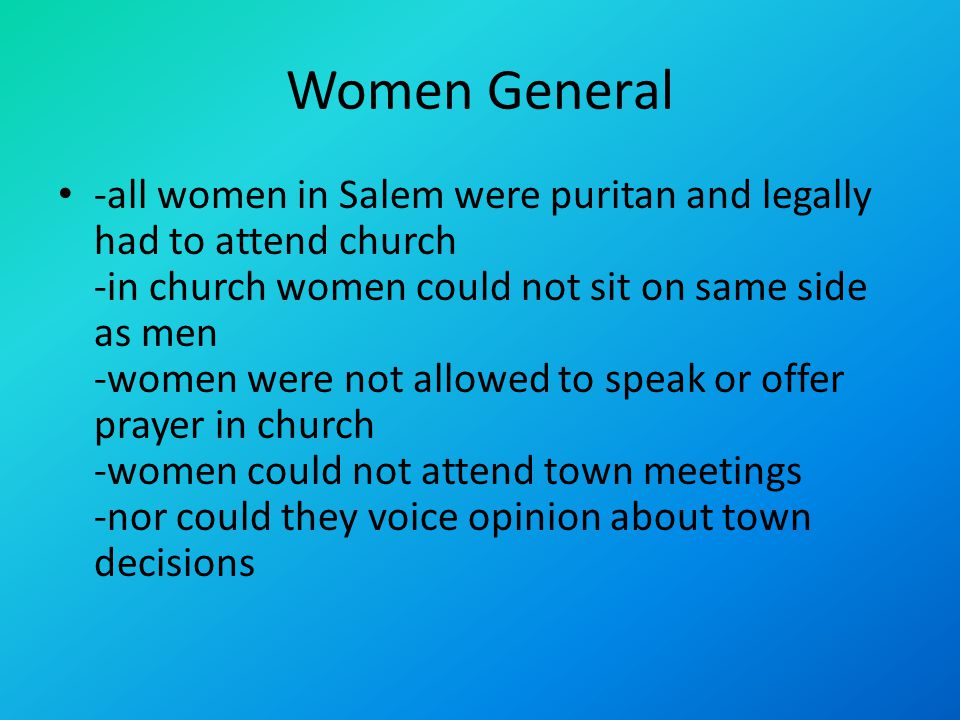 Women General -all women in Salem were puritan and legally had to attend church -in church women could not sit on same side as men -women were not allowed to speak or offer prayer in church -women could not attend town meetings -nor could they voice opinion about town decisions