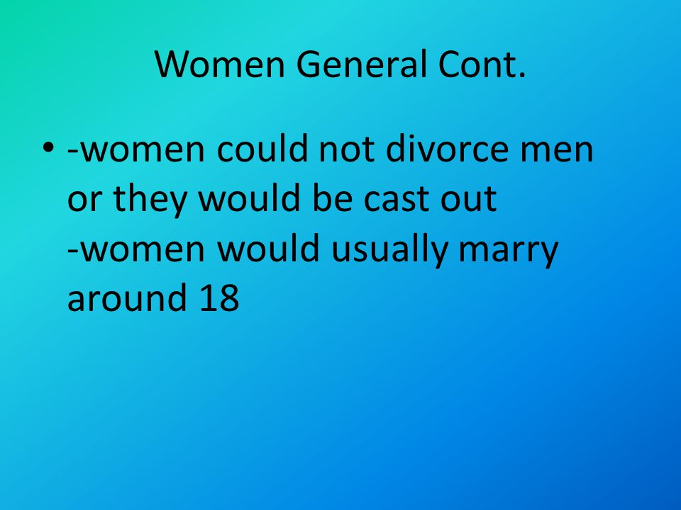 Women General Cont. -women could not divorce men or they would be cast out -women would usually marry around 18