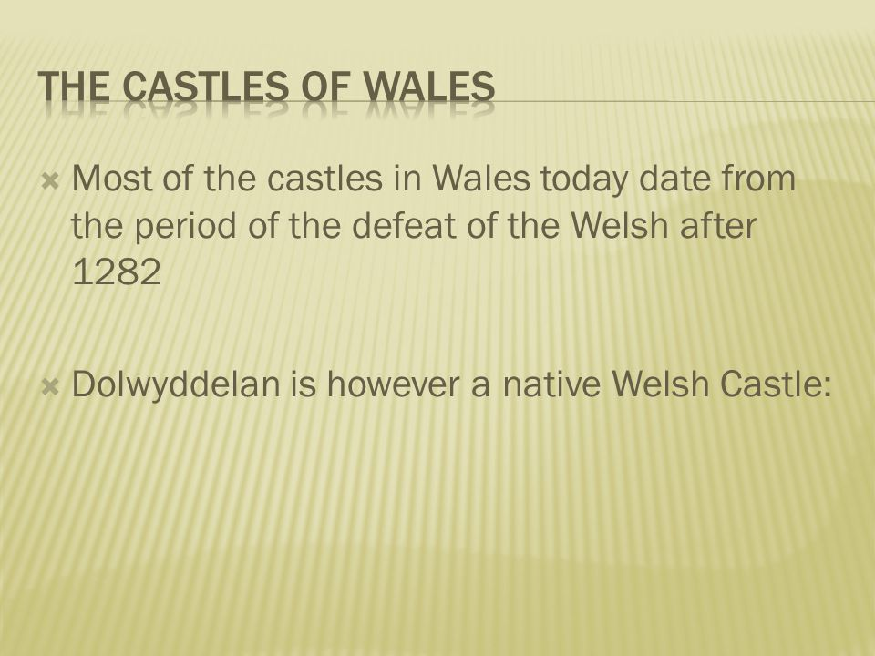  Most of the castles in Wales today date from the period of the defeat of the Welsh after 1282  Dolwyddelan is however a native Welsh Castle: