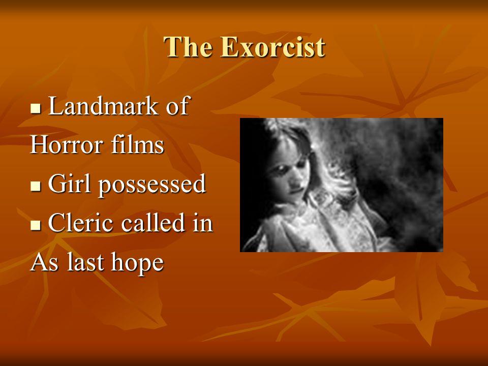 The Exorcist Landmark of Landmark of Horror films Girl possessed Girl possessed Cleric called in Cleric called in As last hope