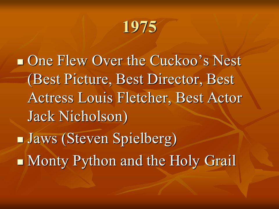 1975 One Flew Over the Cuckoo's Nest (Best Picture, Best Director, Best Actress Louis Fletcher, Best Actor Jack Nicholson) One Flew Over the Cuckoo's Nest (Best Picture, Best Director, Best Actress Louis Fletcher, Best Actor Jack Nicholson) Jaws (Steven Spielberg) Jaws (Steven Spielberg) Monty Python and the Holy Grail Monty Python and the Holy Grail