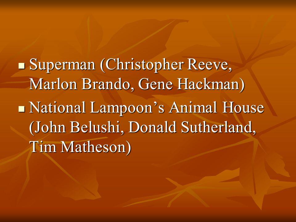 Superman (Christopher Reeve, Marlon Brando, Gene Hackman) Superman (Christopher Reeve, Marlon Brando, Gene Hackman) National Lampoon's Animal House (John Belushi, Donald Sutherland, Tim Matheson) National Lampoon's Animal House (John Belushi, Donald Sutherland, Tim Matheson)