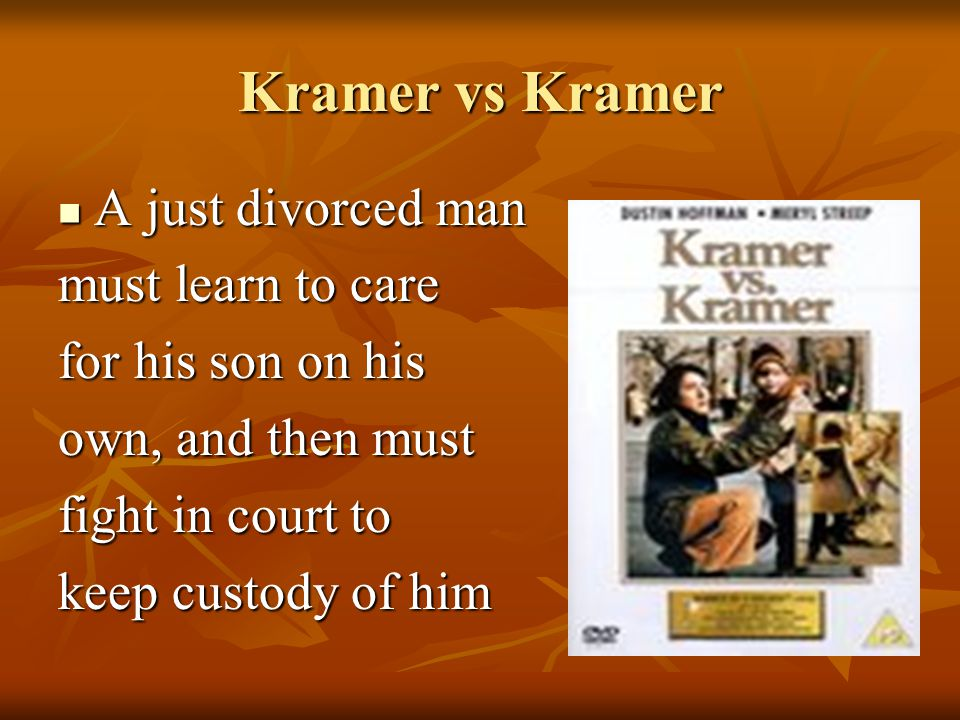 Kramer vs Kramer A just divorced man A just divorced man must learn to care for his son on his own, and then must fight in court to keep custody of him
