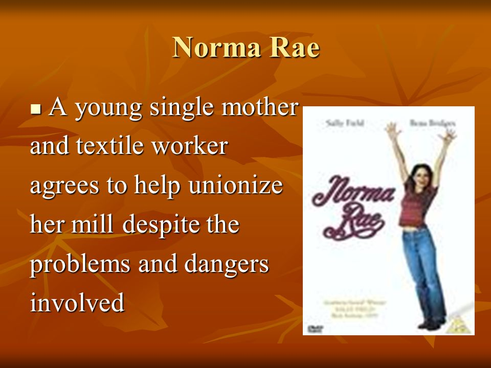 Norma Rae A young single mother A young single mother and textile worker agrees to help unionize her mill despite the problems and dangers involved