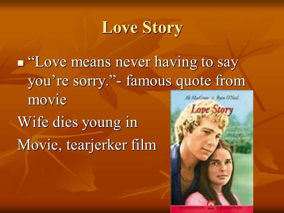 Love Story Love means never having to say you're sorry. - famous quote from movie Love means never having to say you're sorry. - famous quote from movie Wife dies young in Movie, tearjerker film