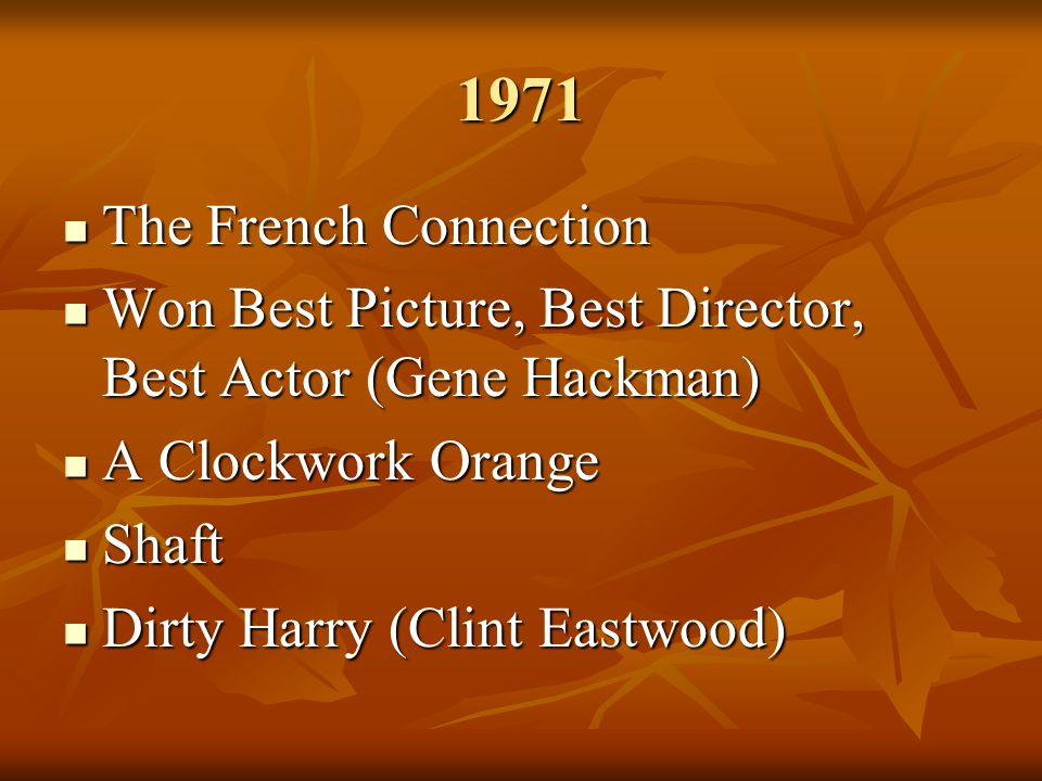 1971 The French Connection The French Connection Won Best Picture, Best Director, Best Actor (Gene Hackman) Won Best Picture, Best Director, Best Actor (Gene Hackman) A Clockwork Orange A Clockwork Orange Shaft Shaft Dirty Harry (Clint Eastwood) Dirty Harry (Clint Eastwood)
