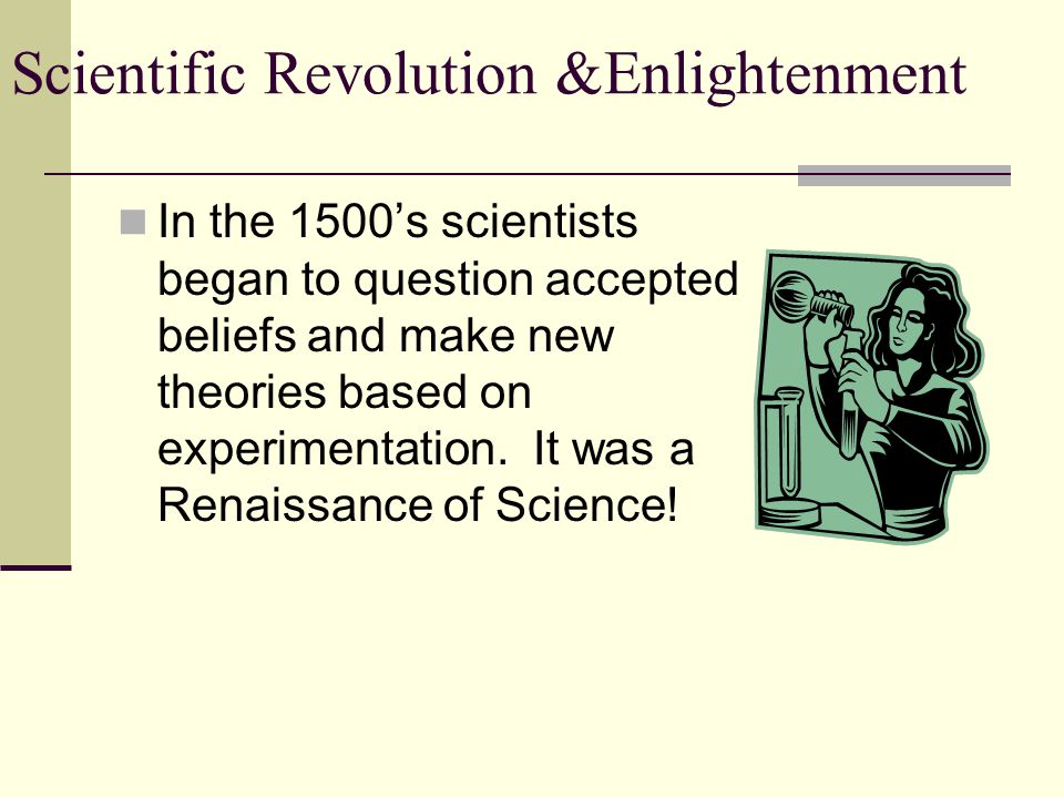 Scientific Revolution &Enlightenment In the 1500's scientists began to question accepted beliefs and make new theories based on experimentation.