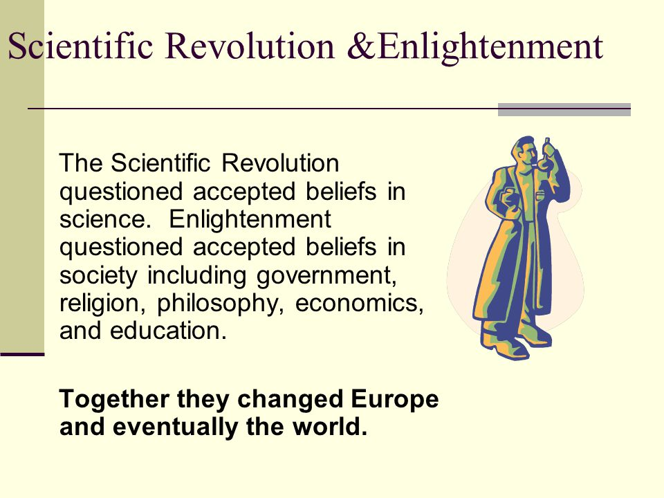 Scientific Revolution &Enlightenment The Scientific Revolution questioned accepted beliefs in science.
