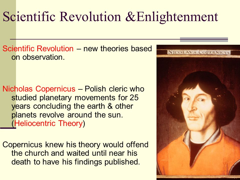 Scientific Revolution &Enlightenment Scientific Revolution – new theories based on observation. Nicholas Copernicus – Polish cleric who studied planet