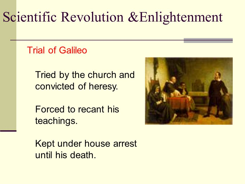 Scientific Revolution &Enlightenment Trial of Galileo Tried by the church and convicted of heresy.