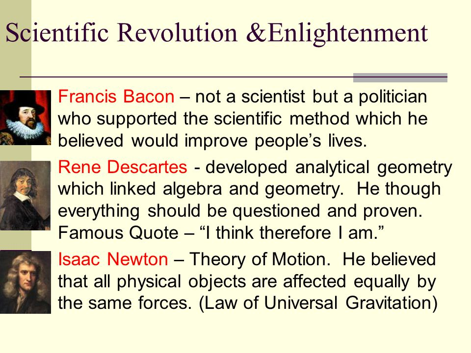 Scientific Revolution &Enlightenment Francis Bacon – not a scientist but a politician who supported the scientific method which he believed would improve people's lives.