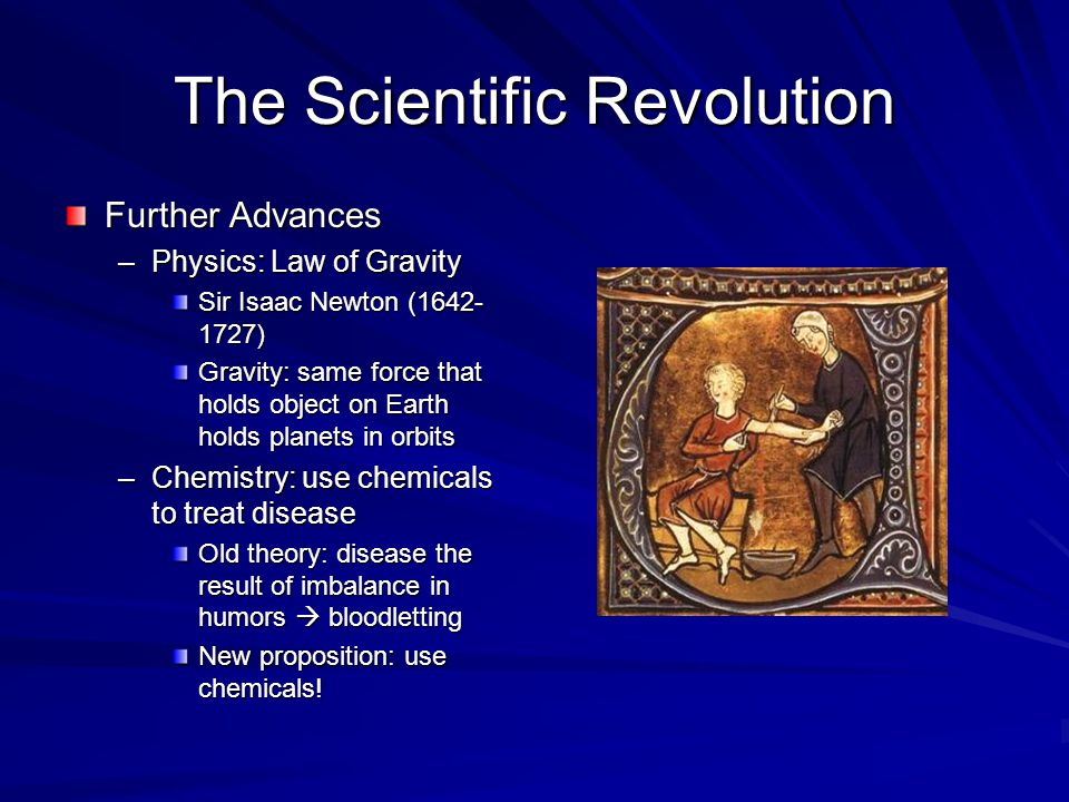 Further Advances –Physics: Law of Gravity Sir Isaac Newton (1642- 1727) Gravity: same force that holds object on Earth holds planets in orbits –Chemistry: use chemicals to treat disease Old theory: disease the result of imbalance in humors  bloodletting New proposition: use chemicals!