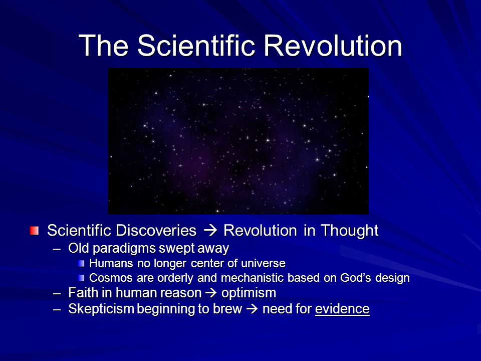 The Scientific Revolution Scientific Discoveries  Revolution in Thought –Old paradigms swept away Humans no longer center of universe Cosmos are orderly and mechanistic based on God's design –Faith in human reason  optimism –Skepticism beginning to brew  need for evidence