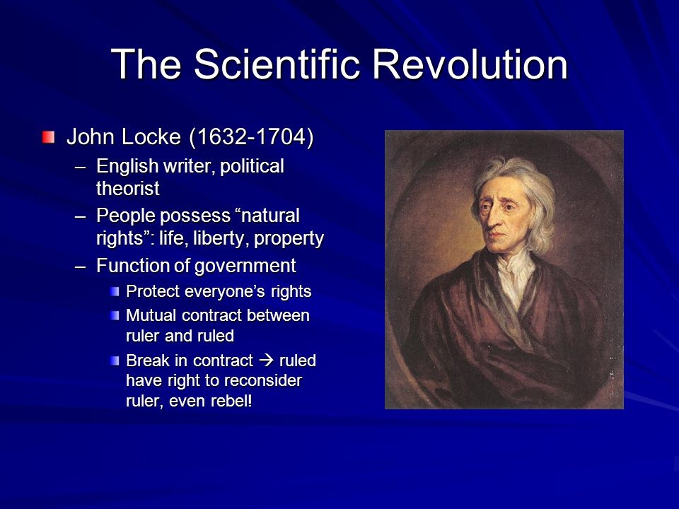 The Scientific Revolution John Locke (1632-1704) –English writer, political theorist –People possess natural rights : life, liberty, property –Function of government Protect everyone's rights Mutual contract between ruler and ruled Break in contract  ruled have right to reconsider ruler, even rebel!