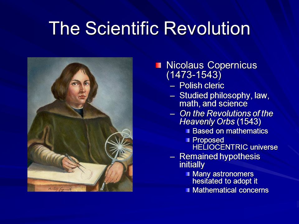 The Scientific Revolution Nicolaus Copernicus (1473-1543) –Polish cleric –Studied philosophy, law, math, and science –On the Revolutions of the Heavenly Orbs (1543) Based on mathematics Proposed HELIOCENTRIC universe –Remained hypothesis initially Many astronomers hesitated to adopt it Mathematical concerns