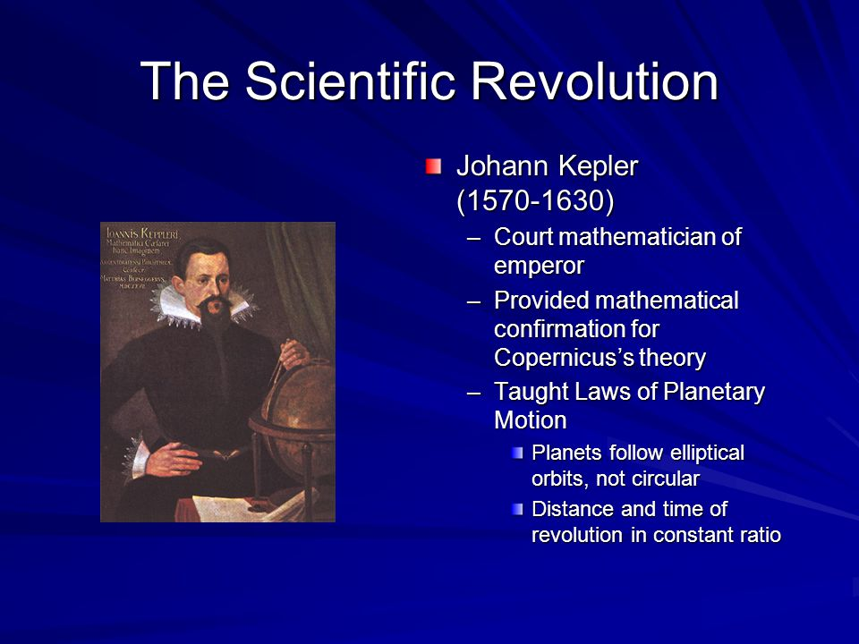 The Scientific Revolution Johann Kepler (1570-1630) –Court mathematician of emperor –Provided mathematical confirmation for Copernicus's theory –Taught Laws of Planetary Motion Planets follow elliptical orbits, not circular Distance and time of revolution in constant ratio
