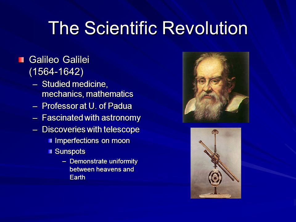 The Scientific Revolution Galileo Galilei (1564-1642) –Studied medicine, mechanics, mathematics –Professor at U.