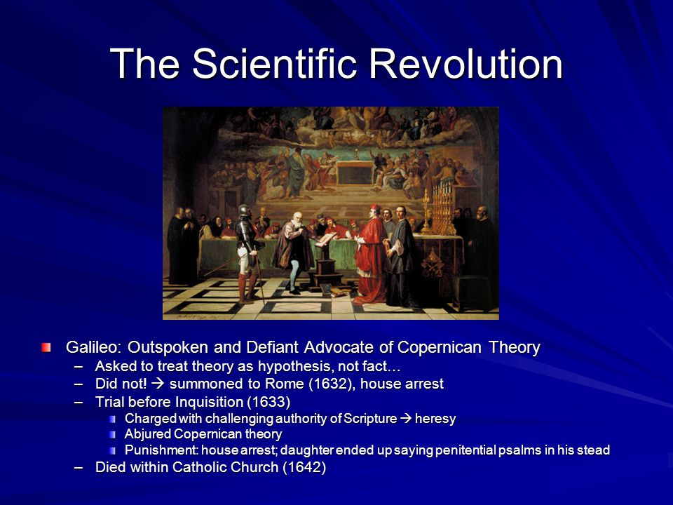 Galileo: Outspoken and Defiant Advocate of Copernican Theory –Asked to treat theory as hypothesis, not fact… –Did not.
