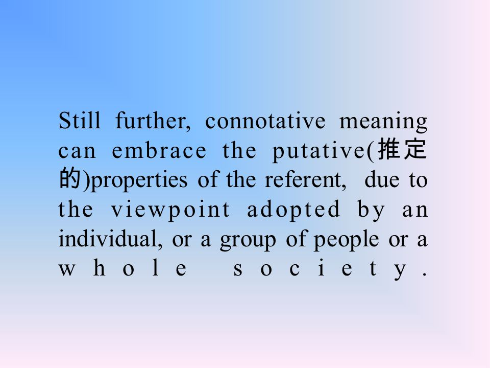 Still further, connotative meaning can embrace the putative( 推定 的 )properties of the referent, due to the viewpoint adopted by an individual, or a group of people or a whole society.