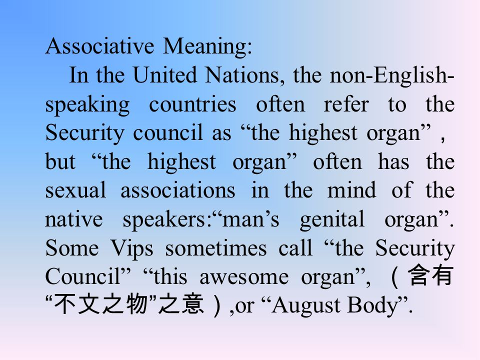 Associative Meaning: In the United Nations, the non-English- speaking countries often refer to the Security council as the highest organ , but the highest organ often has the sexual associations in the mind of the native speakers: man's genital organ .