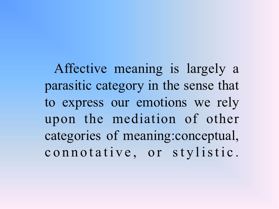 Affective meaning is largely a parasitic category in the sense that to express our emotions we rely upon the mediation of other categories of meaning:conceptual, connotative, or stylistic.