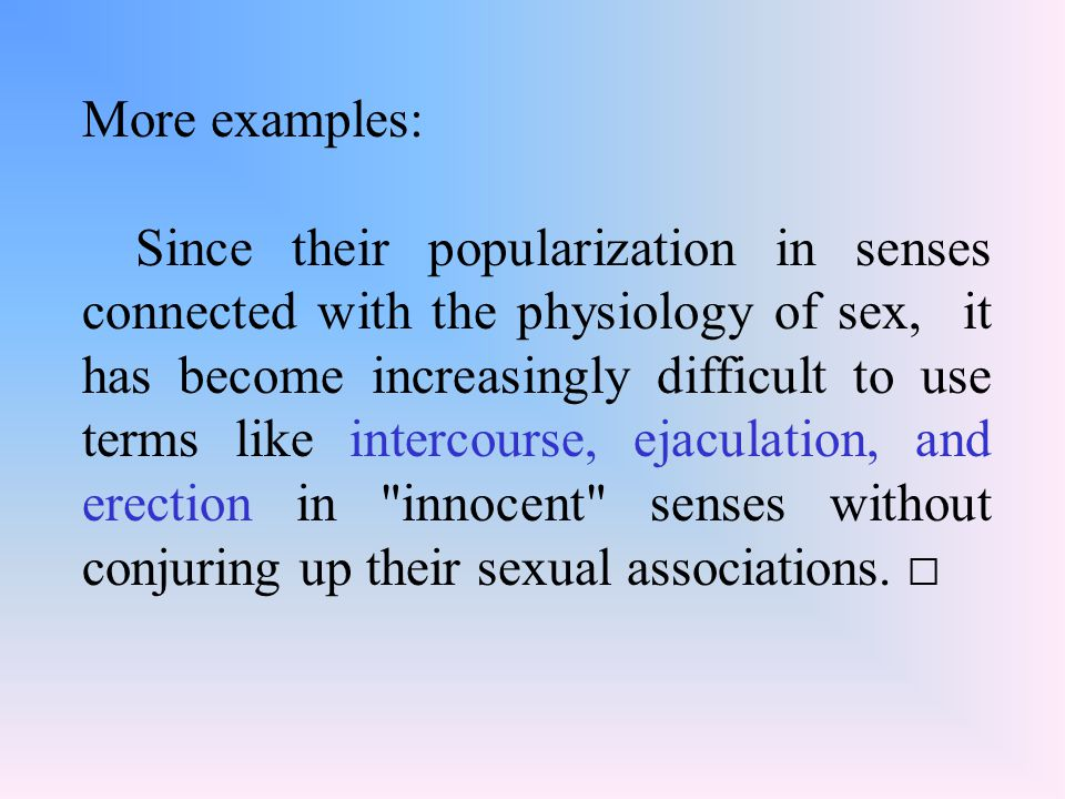 More examples: Since their popularization in senses connected with the physiology of sex, it has become increasingly difficult to use terms like intercourse, ejaculation, and erection in innocent senses without conjuring up their sexual associations.
