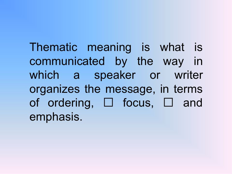 Thematic meaning is what is communicated by the way in which a speaker or writer organizes the message, in terms of ordering, focus, and emphasis.