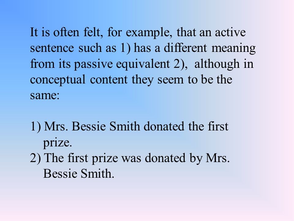 It is often felt, for example, that an active sentence such as 1) has a different meaning from its passive equivalent 2), although in conceptual content they seem to be the same: 1) Mrs.