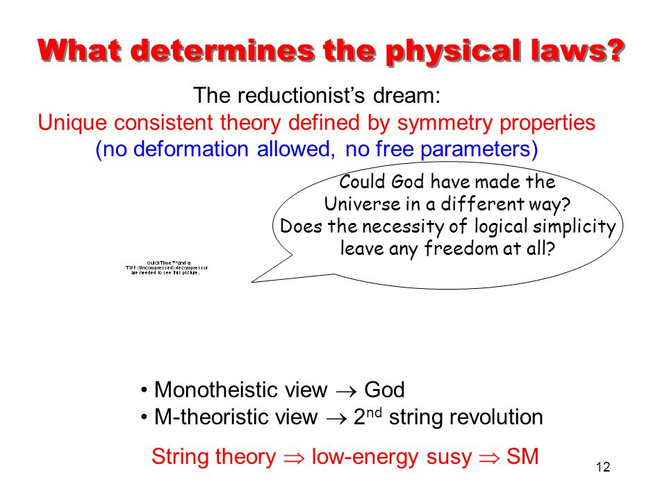 12 What determines the physical laws? The reductionist's dream: Unique consistent theory defined by symmetry properties (no deformation allowed, no fr
