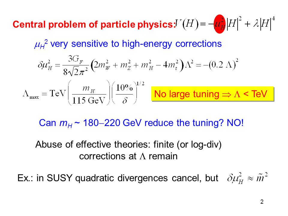 2 Central problem of particle physics:  H 2 very sensitive to high-energy corrections No large tuning   < TeV Can m H ~ 180  220 GeV reduce the tuning.