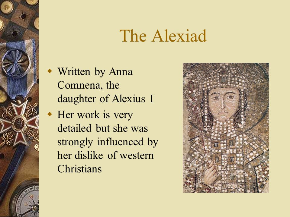 The Alexiad  Written by Anna Comnena, the daughter of Alexius I  Her work is very detailed but she was strongly influenced by her dislike of western Christians