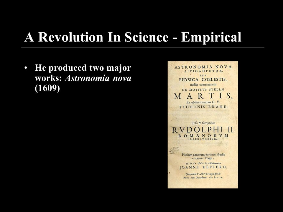 A Revolution In Science - Empirical He produced two major works: Astronomia nova (1609)