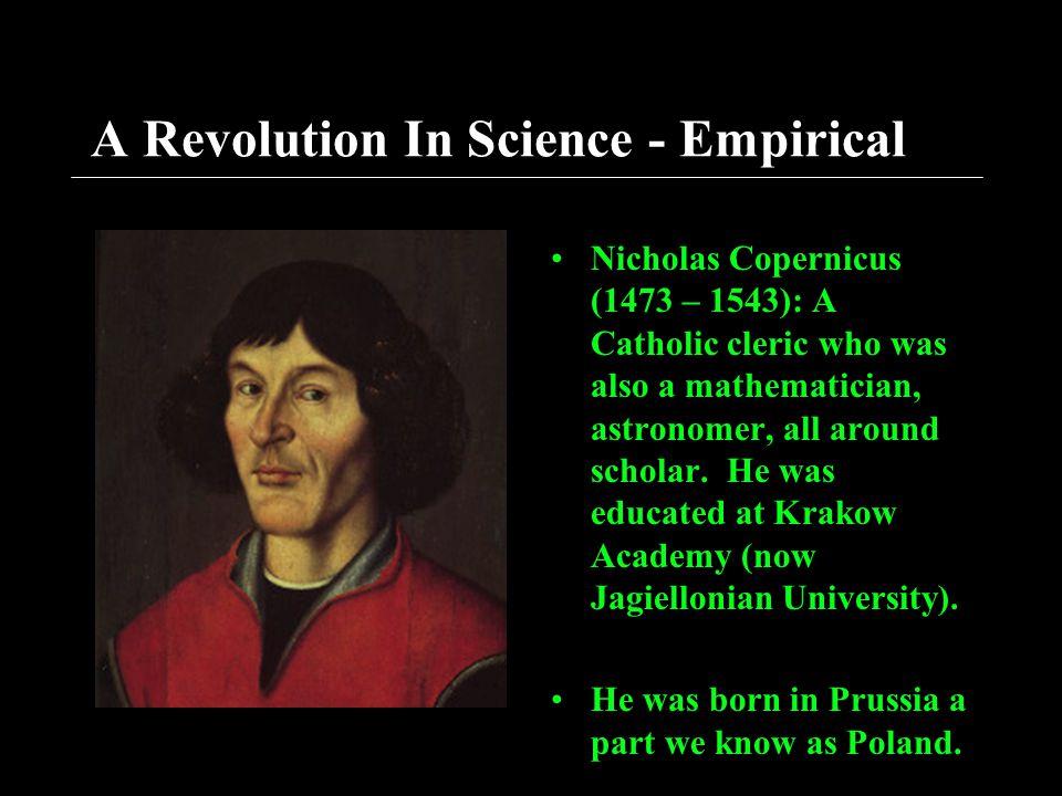 A Revolution In Science - Empirical Nicholas Copernicus (1473 – 1543): A Catholic cleric who was also a mathematician, astronomer, all around scholar.