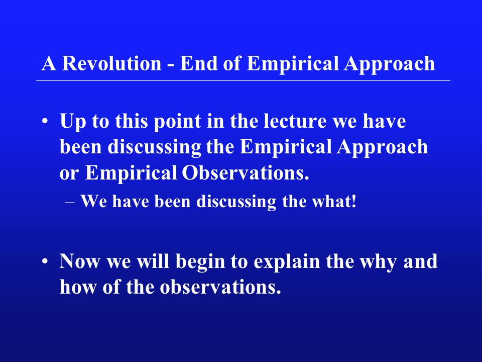 A Revolution - End of Empirical Approach Up to this point in the lecture we have been discussing the Empirical Approach or Empirical Observations. –We
