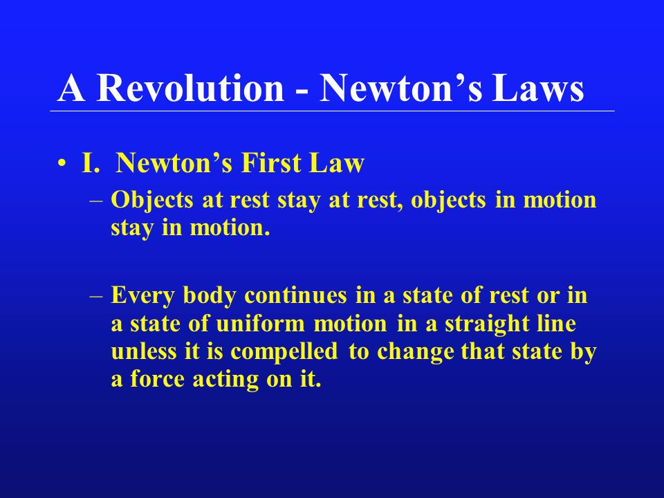 A Revolution - Newton's Laws I. Newton's First Law –Objects at rest stay at rest, objects in motion stay in motion. –Every body continues in a state o