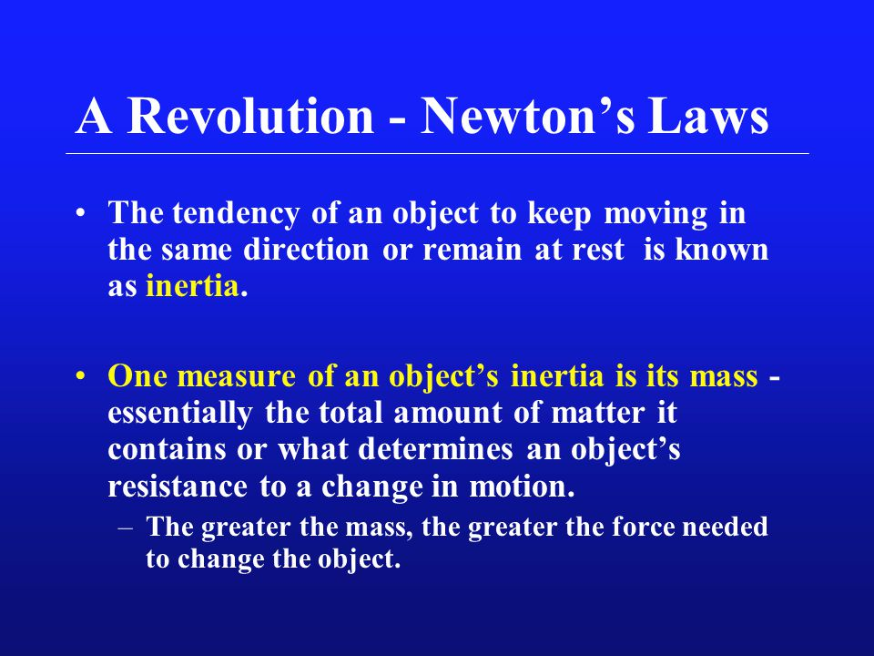 A Revolution - Newton's Laws The tendency of an object to keep moving in the same direction or remain at rest is known as inertia. One measure of an o