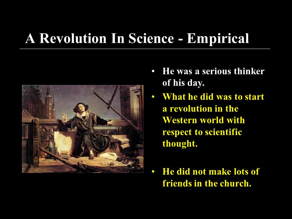 A Revolution In Science - Empirical He was a serious thinker of his day. What he did was to start a revolution in the Western world with respect to sc