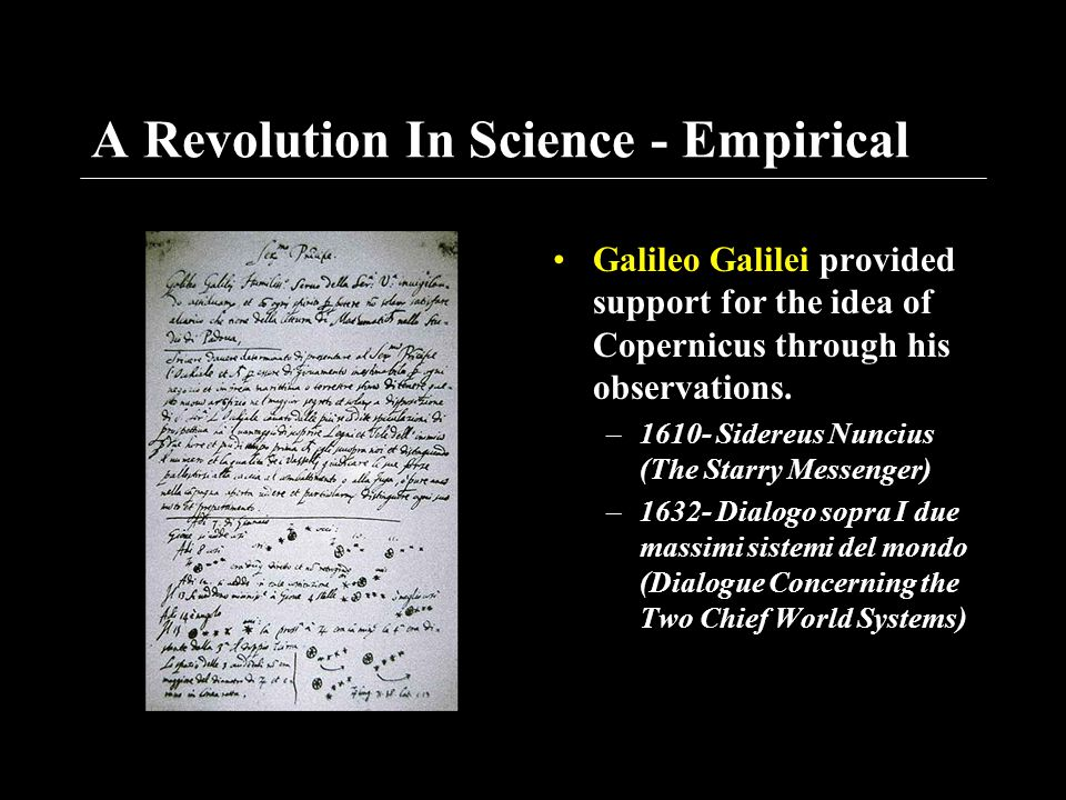 A Revolution In Science - Empirical Galileo Galilei provided support for the idea of Copernicus through his observations. –1610- Sidereus Nuncius (The